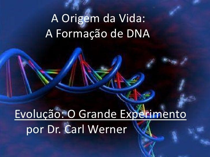 A Origem da Vida:     A Formação de DNAEvolução: O Grande Experimento  por Dr. Carl Werner