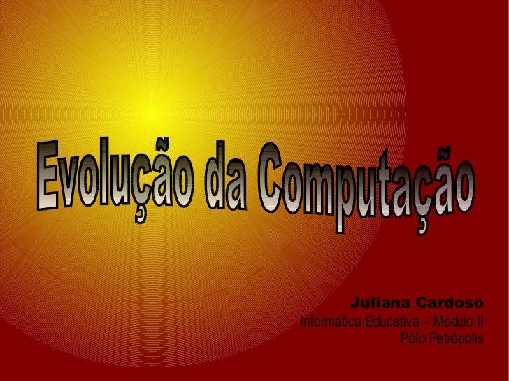 Juliana Cardoso Informática Educativa – Módulo II Pólo Petrópolis Evolução da Computação