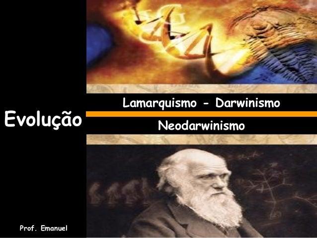 Evolução Lamarquismo - Darwinismo Neodarwinismo Prof. Emanuel