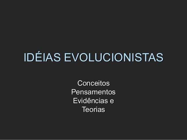 IDÉIAS EVOLUCIONISTASIDÉIAS EVOLUCIONISTAS ConceitosConceitos PensamentosPensamentos Evidências eEvidências e TeoriasTeori...