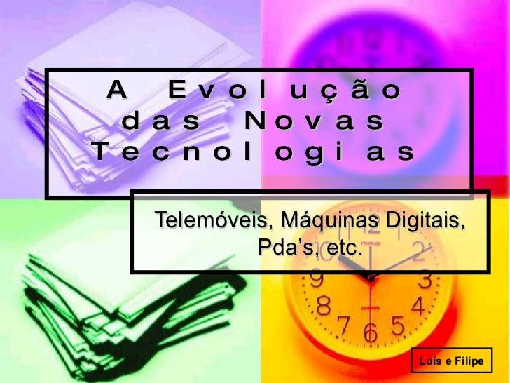 A Evolução das Novas Tecnologias Telemóveis, Máquinas Digitais, Pda's, etc. Luís e Filipe