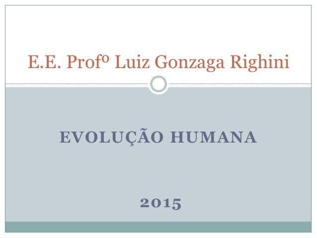 EVOLUÇÃO HUMANA 2015 E.E. Profº Luiz Gonzaga Righini