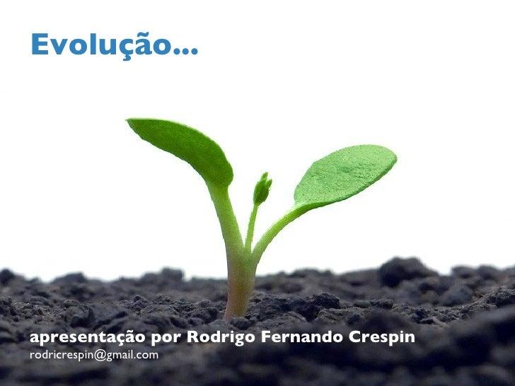 Evolução... apresentação por Rodrigo Fernando Crespin [email_address]