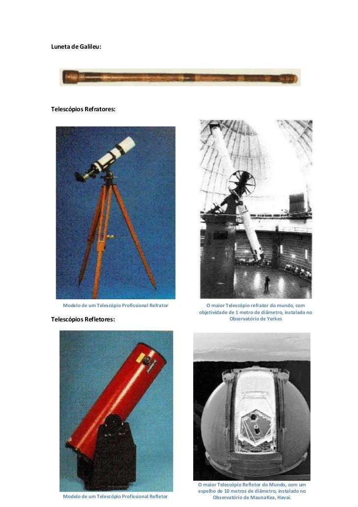 Luneta de Galileu:Telescópios Refratores:    Modelo de um Telescópio Profissional Refrator      O maior Telescópio refrato...