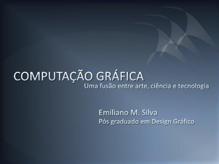 COMPUTAÇÃO GRÁFICA<br />Uma fusão entre arte, ciência e tecnologia<br />Emiliano M. Silva<br />Pós graduado em Design Gráf...