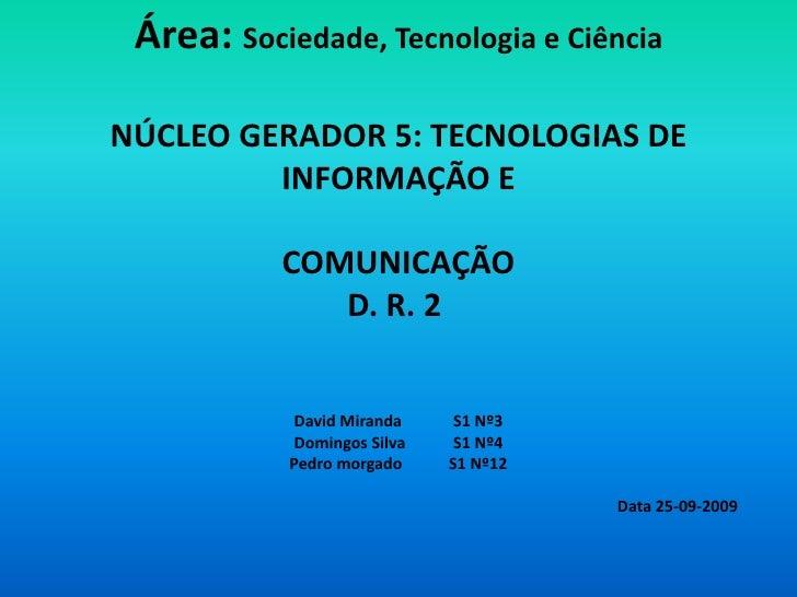 Área: Sociedade, Tecnologia e CiênciaNÚCLEO GERADOR 5: TECNOLOGIAS DE INFORMAÇÃO E COMUNICAÇÃOD. R. 2David MirandaS1 Nº3...