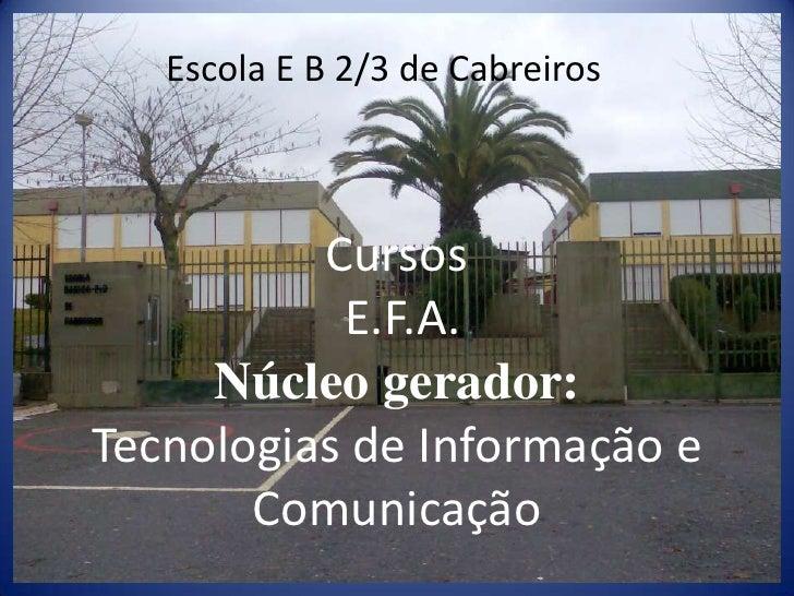 Escola E B 2/3 de Cabreiros<br />Cursos E.F.A.Núcleo gerador:Tecnologias de Informação e Comunicação <br />