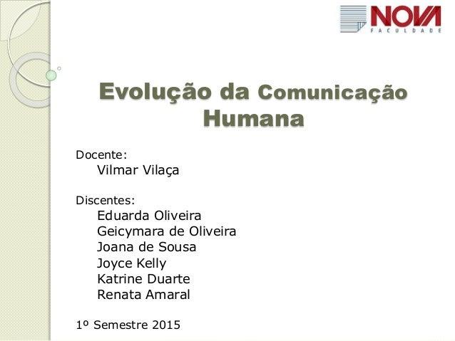Evolução da Comunicação Humana Docente: Vilmar Vilaça Discentes: Eduarda Oliveira Geicymara de Oliveira Joana de Sousa Joy...