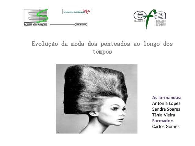 Evolução da moda dos penteados ao longo dos                   tempos                                    As formandas:     ...