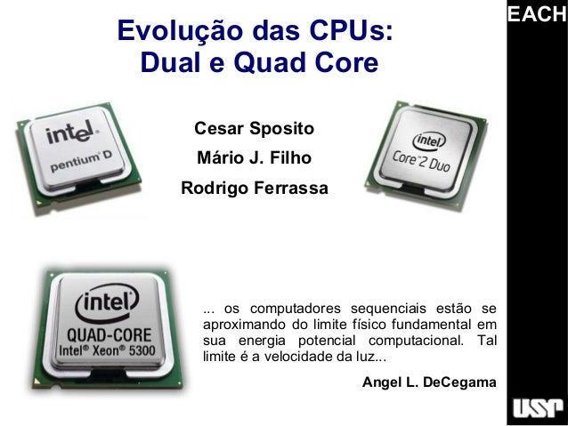 EACHEvolução das CPUs: Dual e Quad Core     Cesar Sposito     Mário J. Filho    Rodrigo Ferrassa      ... os computadores ...