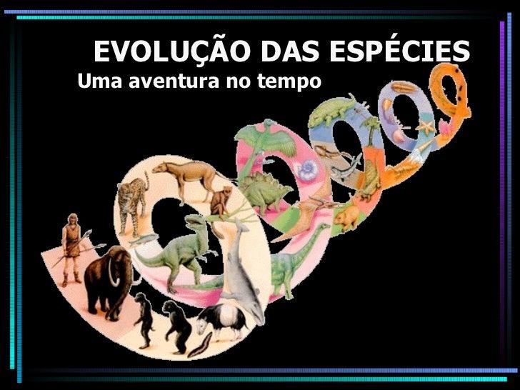 EVOLUÇÃO DAS ESPÉCIES Uma aventura no tempo