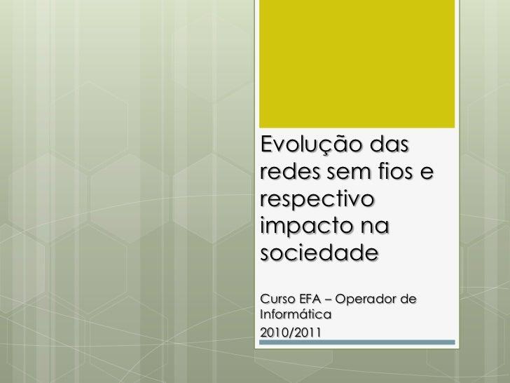 Evolução das redes sem fios e respectivo impacto na sociedade<br />Curso EFA – Operador de Informática<br />2010/2011<br />
