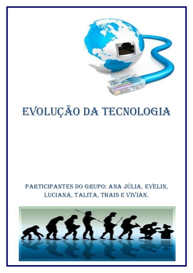 Evolução da TEcnologia  ParTiciPanTEs do gruPo: ana Júlia, EvElin,  luciana, TaliTa, Thais E vivian.