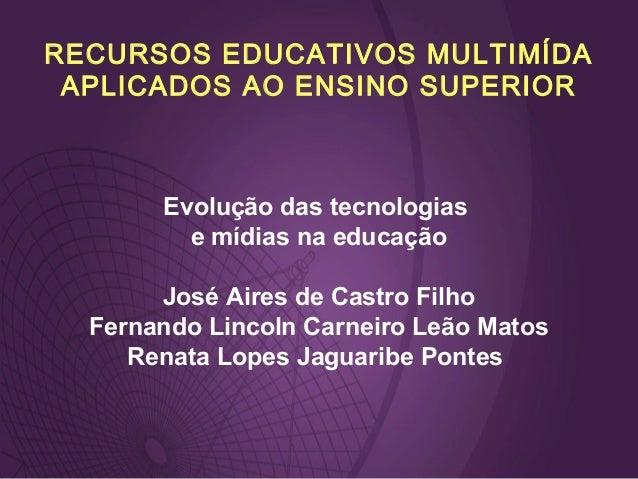 RECURSOS EDUCATIVOS MULTIMÍDA APLICADOS AO ENSINO SUPERIOR Evolução das tecnologias e mídias na educação José Aires de Cas...