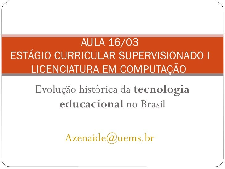AULA 16/03ESTÁGIO CURRICULAR SUPERVISIONADO I   LICENCIATURA EM COMPUTAÇÃO    Evolução histórica da tecnologia         edu...