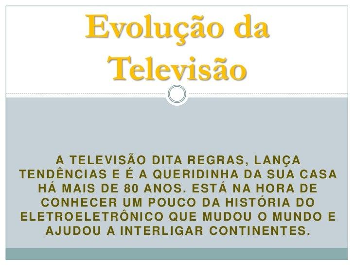 Evolução da            Televisão    A T E L E V I S Ã O D I TA R E G R A S , L A N Ç ATENDÊNCIAS E É A QUERIDINHA DA SUA C...