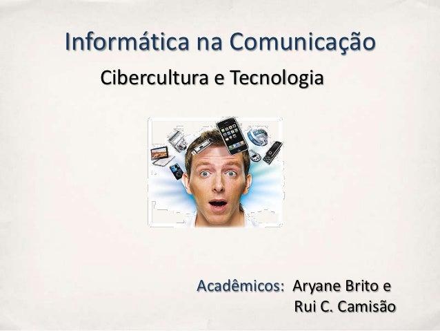 Informática na Comunicação  Cibercultura e Tecnologia            Acadêmicos: Aryane Brito e                        Rui C. ...