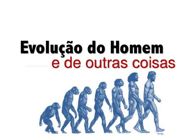 Evolução do Homem e de outras coisas