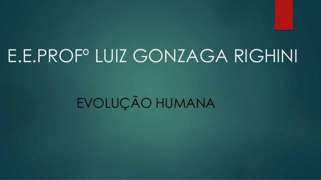E.E.PROFº LUIZ GONZAGA RIGHINI EVOLUÇÃO HUMANA