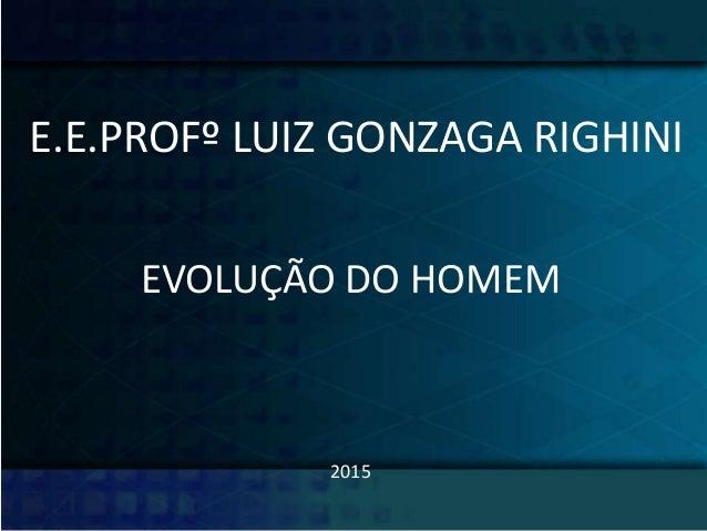 E.E.PROFº LUIZ GONZAGA RIGHINI EVOLUÇÃO DO HOMEM 2015