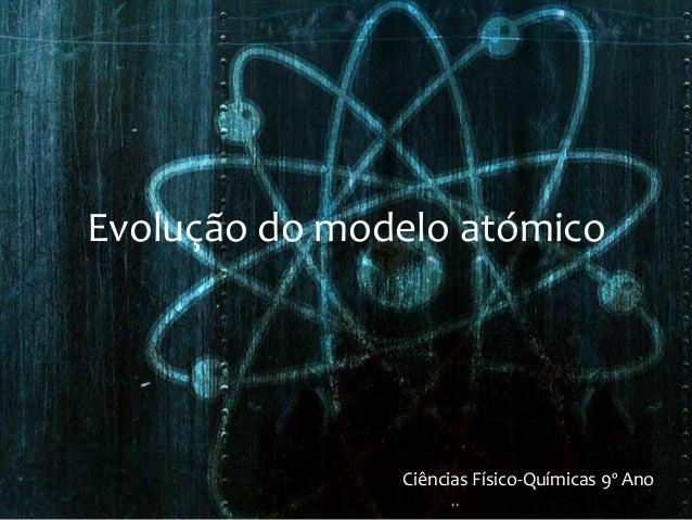 Evolução do modelo atómico Ciências Físico-Químicas 9º Ano
