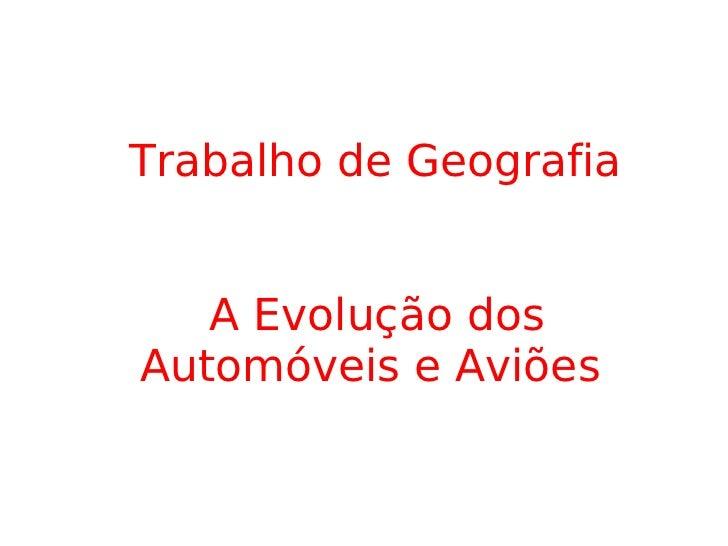 Trabalho de Geografia A Evolução dos  Automóveis e Aviões