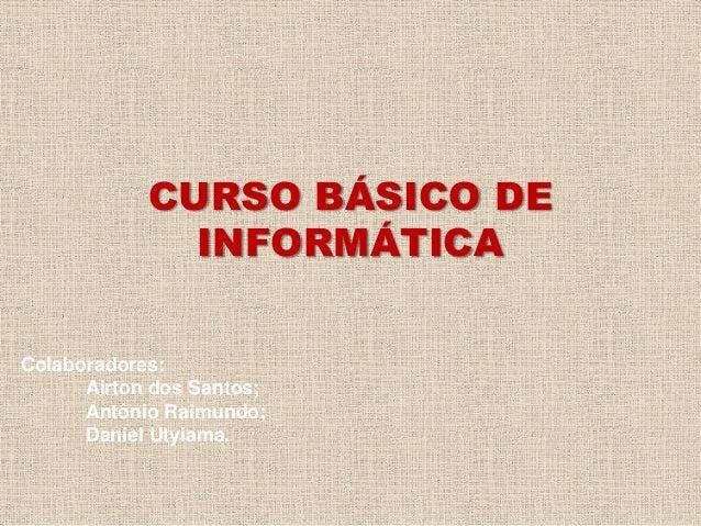 CURSO BÁSICO DE INFORMÁTICA Colaboradores: Airton dos Santos; Antônio Raimundo; Daniel Utyiama.