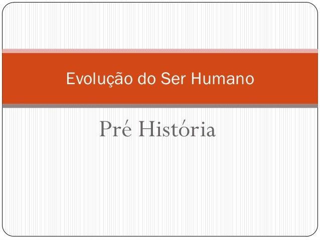 Evolução do Ser Humano  Pré História