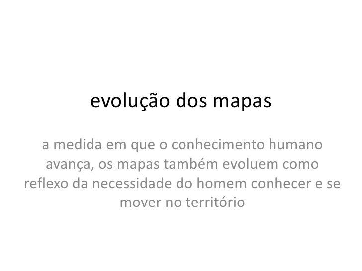 evolução dos mapas   a medida em que o conhecimento humano    avança, os mapas também evoluem comoreflexo da necessidade d...