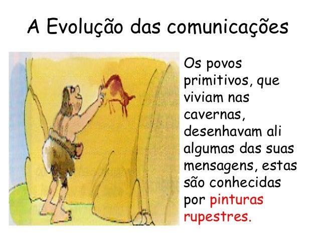 A Evolução das comunicações Os povos primitivos, que viviam nas cavernas, desenhavam ali algumas das suas mensagens, estas...