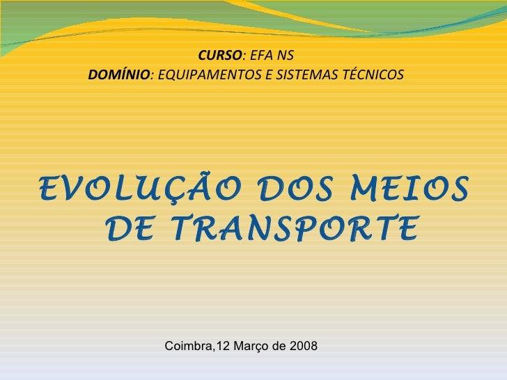 CURSO: EFA NS  DOMÍNIO: EQUIPAMENTOS E SISTEMAS TÉCNICOSEVOLUÇÃO DOS MEIOS   DE TRANSPORTE           Coimbra,12 Março de 2...
