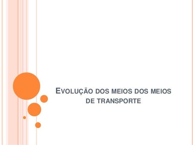 EVOLUÇÃO DOS MEIOS DOS MEIOS DE TRANSPORTE