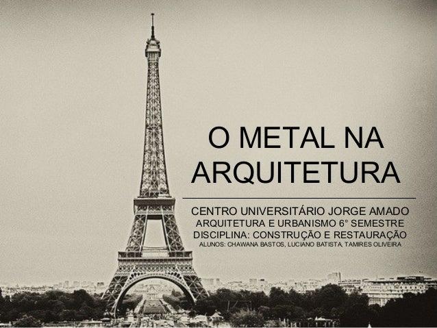 O METAL NA ARQUITETURA CENTRO UNIVERSITÁRIO JORGE AMADO ARQUITETURA E URBANISMO 6° SEMESTRE DISCIPLINA: CONSTRUÇÃO E RESTA...