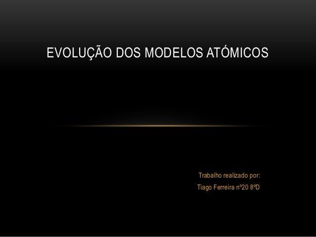 EVOLUÇÃO DOS MODELOS ATÓMICOS  Trabalho realizado por:  Tiago Ferreira nº20 8ºD