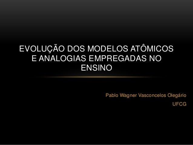 EVOLUÇÃO DOS MODELOS ATÔMICOS  E ANALOGIAS EMPREGADAS NO            ENSINO                Pablo Wagner Vasconcelos Olegári...