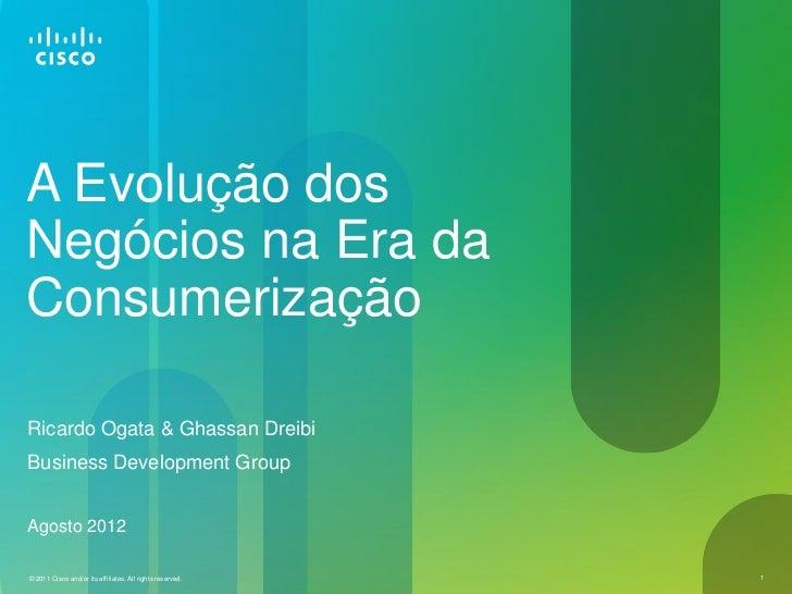 A Evolução dosNegócios na Era daConsumerizaçãoRicardo Ogata & Ghassan DreibiBusiness Development GroupAgosto 2012© 2011 Ci...