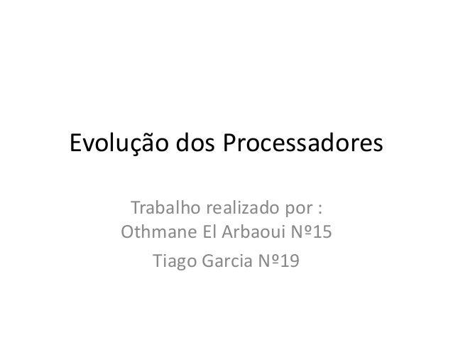 Evolução dos Processadores Trabalho realizado por : Othmane El Arbaoui Nº15 Tiago Garcia Nº19