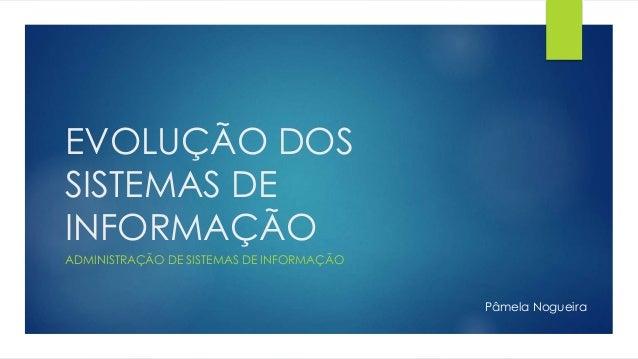 EVOLUÇÃO DOS SISTEMAS DE INFORMAÇÃO ADMINISTRAÇÃO DE SISTEMAS DE INFORMAÇÃO Pâmela Nogueira