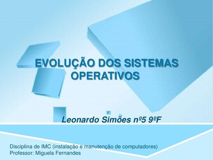 EVOLUÇÃO DOS SISTEMAS              OPERATIVOS                    Leonardo Simões nº5 9ºFDisciplina de IMC (instalação e ma...