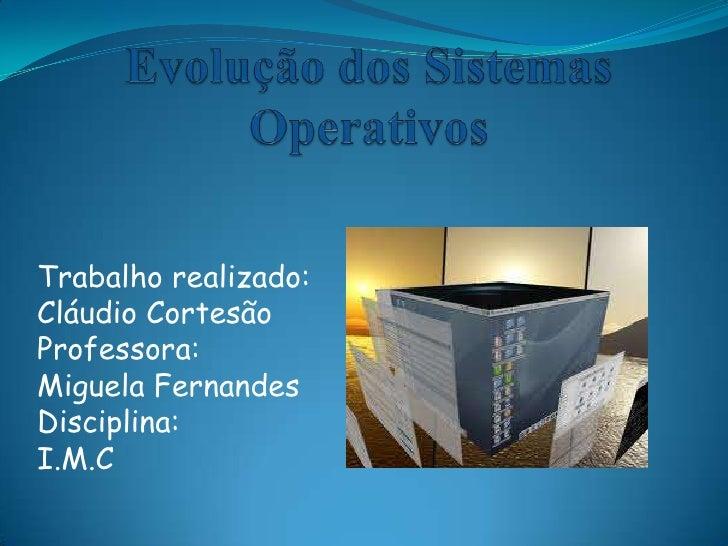 Evolução dos Sistemas Operativos<br />Trabalho realizado:<br />Cláudio Cortesão<br />Professora:<br />Miguela Fernandes<br...