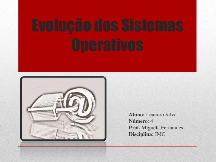 Evolução dos Sistemas Operativos<br />Aluno: Leandro Silva<br />Número: 4<br />Prof.Miguela Fernandes<br />Disciplina: IM...