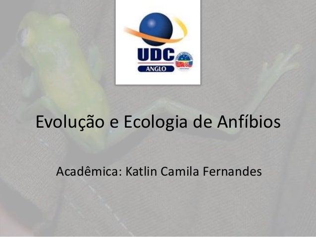 Evolução e Ecologia de Anfíbios Acadêmica: Katlin Camila Fernandes