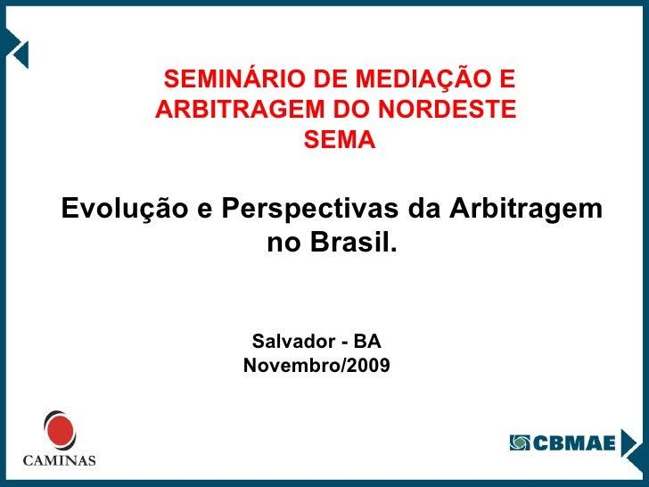 SEMINÁRIO DE MEDIAÇÃO E ARBITRAGEM DO NORDESTE  SEMA Salvador - BA Novembro/2009 Evolução e Perspectivas da Arbitragem no ...