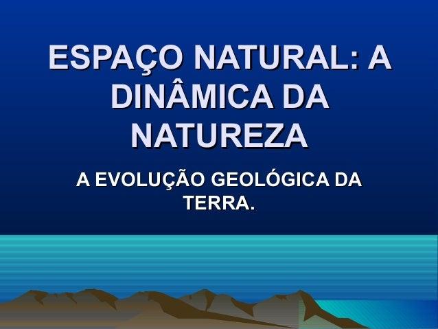 ESPAÇO NATURAL: AESPAÇO NATURAL: ADINÂMICA DADINÂMICA DANATUREZANATUREZAA EVOLUÇÃO GEOLÓGICA DAA EVOLUÇÃO GEOLÓGICA DATERR...