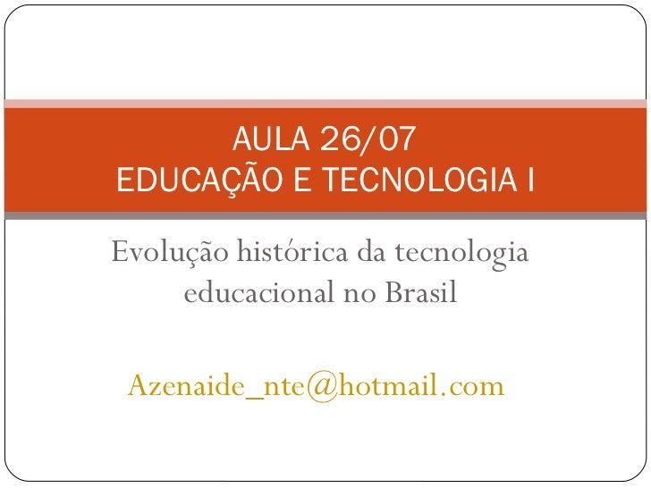 Evolução histórica da tecnologia educacional no Brasil [email_address]   AULA 26/07 EDUCAÇÃO E TECNOLOGIA I