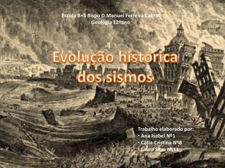 Escola B+S Bispo D.Manuel Ferreira Cabral Geologia 12ºano<br />Evolução histórica dos sismos <br />Trabalho elaborado por:...