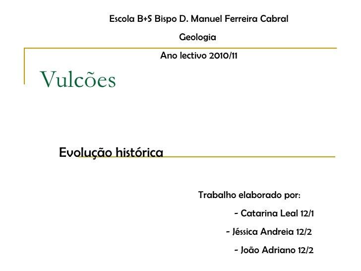 Vulcões Evolução histórica Escola B+S Bispo D. Manuel Ferreira Cabral Geologia  Ano lectivo 2010/11 Trabalho elaborado por...