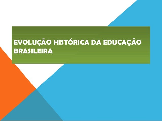 EVOLUÇÃO HISTÓRICA DA EDUCAÇÃO BRASILEIRA EVOLUÇÃO HISTÓRICA DA EDUCAÇÃO BRASILEIRA