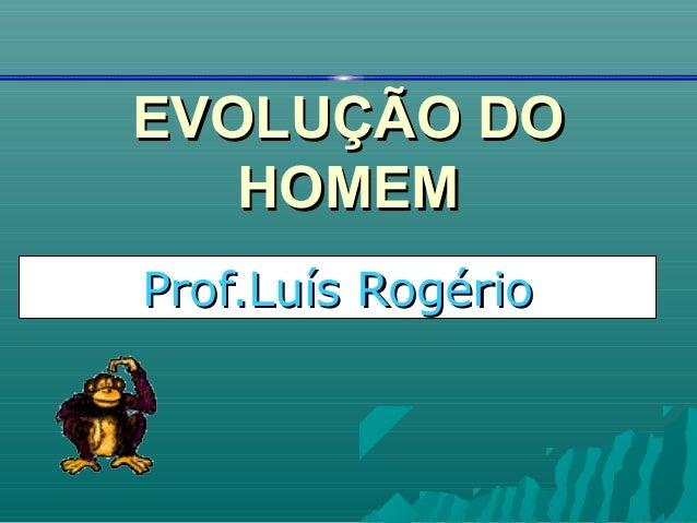 EVOLUÇÃO DOEVOLUÇÃO DOHOMEMHOMEMProf.Luís RogérioProf.Luís Rogério