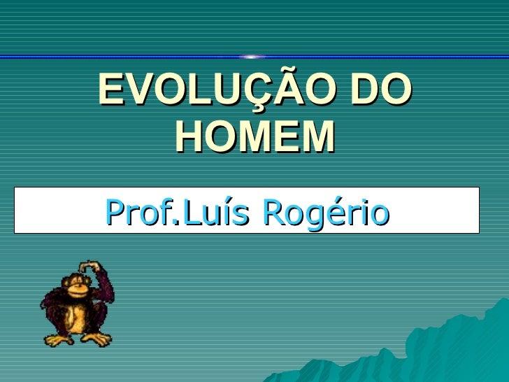 EVOLUÇÃO DO HOMEM Prof.Luís Rogério